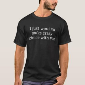 I just want to make crazy science with you T-Shirt