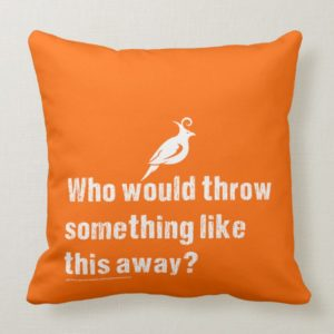 """Who would Throw This Away?"" Throw Pillow"